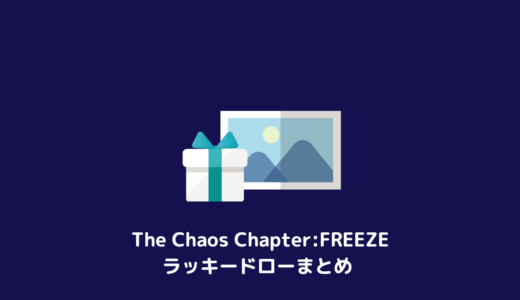 The Chaos Chapter:FREEZE 日本ラッキードローまとめ
